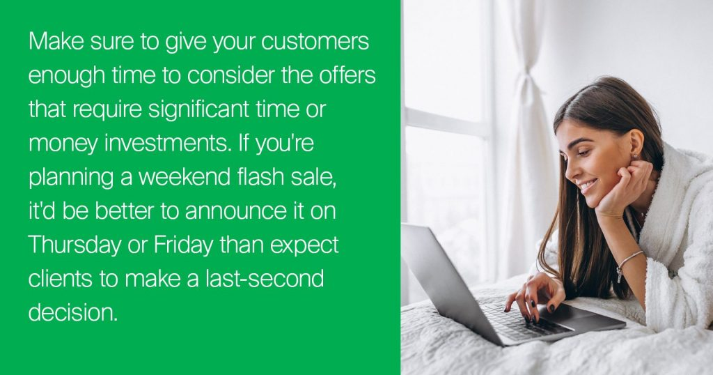 Make sure to give your customers enough time to consider the offers that require significant time or money investments